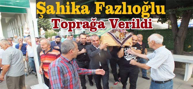 Şahika Fazlıoğlu Toprağa Verildi