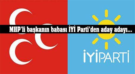 MHP'li başkanın babası İYİ Parti'den aday adayı...