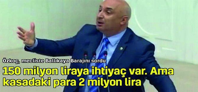 Özkoç mecliste Ballıkaya Barajını sordu! Neden bitirilemiyor..?