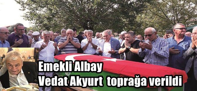 Emekli Albay Vedat Akyurt toprağa verildi