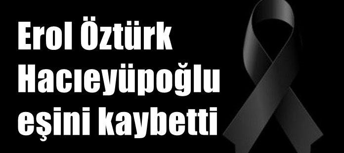 Erol Öztürk Hacıeyüpoğlu eşini kaybetti