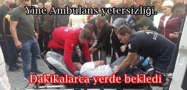 Yine Ambulans yetersizliği. Dakikalarca yerde bekledi