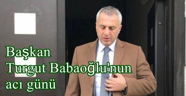Başkan Babaoğlu'nun acı günü