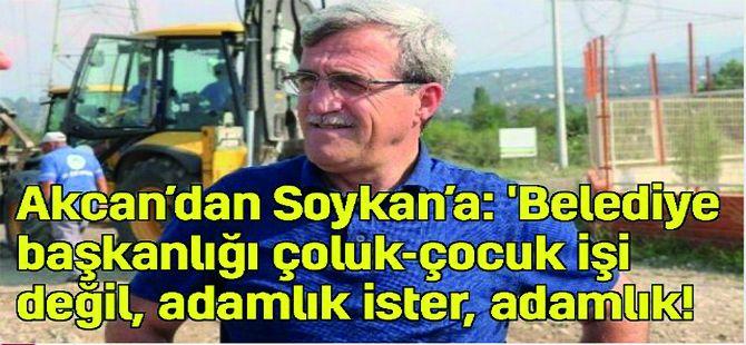 Akcan'dan Soykan'a : 'Belediye başkanlığı çoluk-çocuk işi değil, adamlık ister, adamlık!