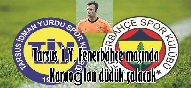 Tarsus İ.Y. Fenerbahçe maçında Karaoğlan düdük çalacak
