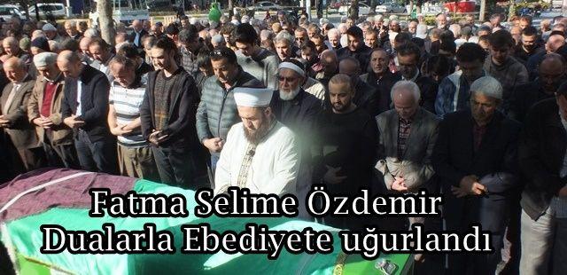 Fatma Selime Özdemir Dualarla Ebediyete uğurlandı