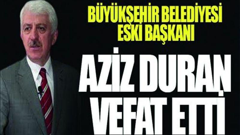 Büyükşehir belediyesi eski başkanı Aziz Duran vefat etti