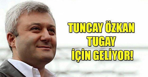 Tuncay Özkan, Tugay Adak için geliyor