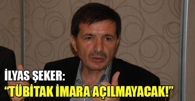 """İlyas Şeker: """"TÜBİTAK imara açılmayacak"""""""