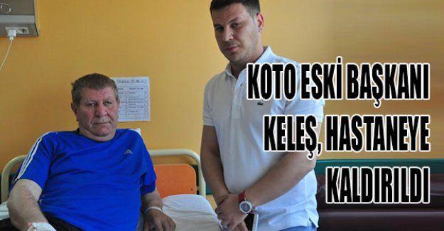 KOTO eski Başkanı Keleş, hastaneye kaldırıldı