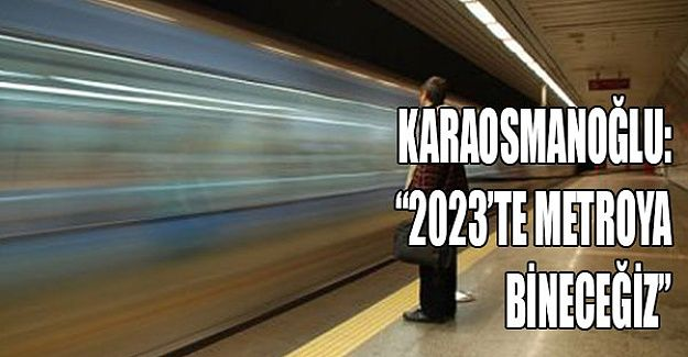 """""""Cumhuriyetimizin 100'üncü yılında Metro'ya bineceğiz"""""""