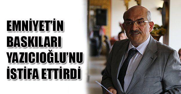 Yazıcıoğlu'nu baskılar istifaya sürükledi