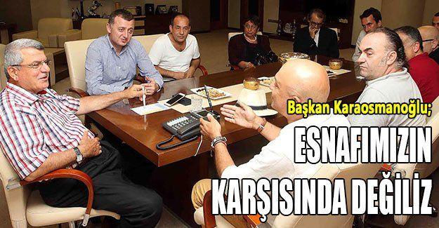 Başkan Karaosmanoğlu; Esnafımızın karşısında değiliz