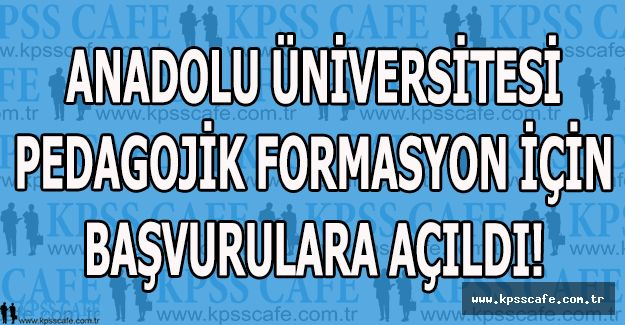 Anadolu Üniversitesi Pedagojik Formasyon İçin Başvurulara Açıldı!