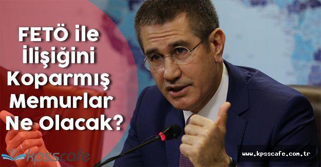 Başbakan Yardımcısı Nurettin Canikli Açıkladı! FETÖ ile İlişiğini Koparmış Memurlar Ne Olacak?
