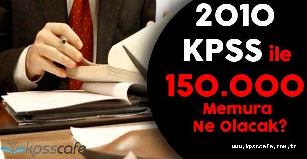 İptal Edilen 2010 KPSS ile 150.000 Memura Ne Olacak?
