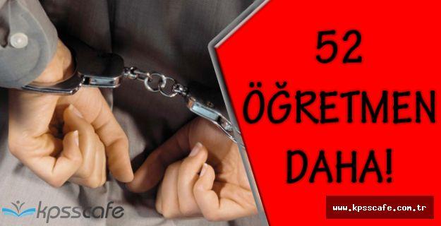 FETÖ İlişiği Olan 52 Öğretmen Daha Tutuklandı!