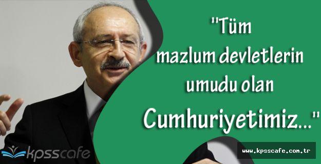 CHP Genel Başkanı Kemal Kılıçdaroğlu, ''Tüm mazlum devletlerin umudu olan Cumhuriyetimiz...''