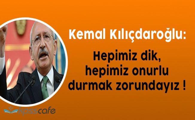 """CHP Lideri Kemal Kılıçdaroğlu: """" Hepimiz dik, hepimiz onurlu durmak zorundayız """""""