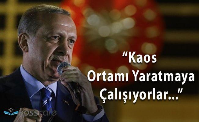 """Cumhurbaşkanı Erdoğan: """" Kaos Oluşturmaya Çalışıyorlar"""""""