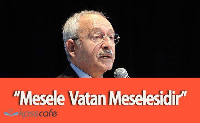 """CHP Genel Başkanı Kemal Kılıçdaroğlu:""""Mesele Vatan Meselesidir"""""""