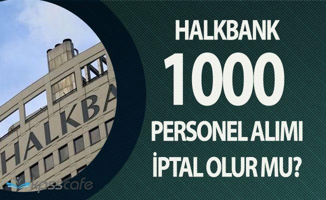 Halkbank 1000 Personel Alımı İptal Olur Mu?