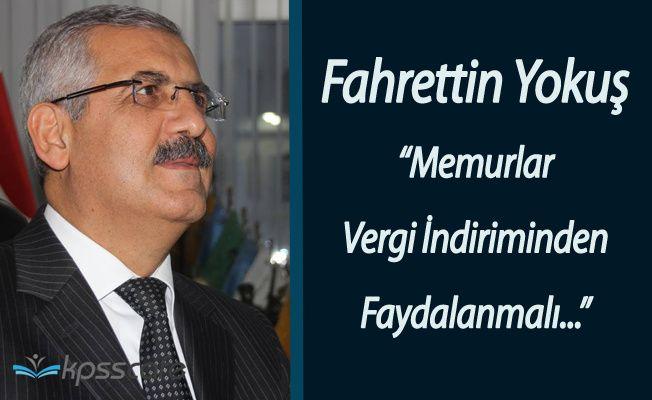 """Fahrettin Yokuş:"""" Memurlar Vergi İndirimi İstiyor"""""""