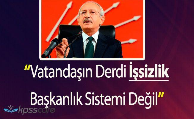 """Kılıçdaroğlu:""""Vatandaşın Derdi İşsizlik, Başkanlık Sistemi Değil"""""""