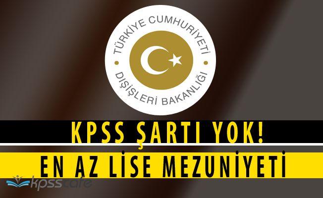Dışişleri Bakanlığı KPSS Şartsız Lise Mezunu Personel Alıyor
