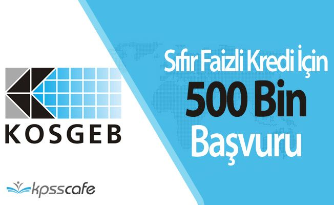 KOSGEB Sıfır Faizli Kredi için Başvuru Sayısı 500 Bine Ulaştı! ( Kredi için Öncelik Verilecekler Belli Oldu)