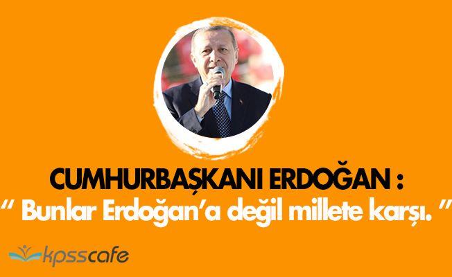 """Cumhurbaşkanı: """" Bunlar Erdoğan'a değil, millete karşı. """""""