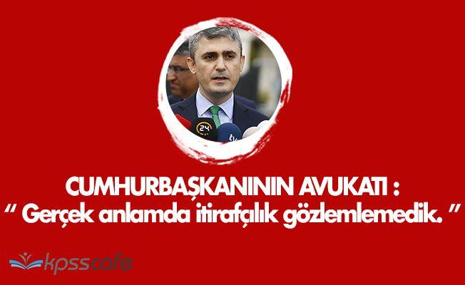 """Cumhurbaşkanı Erdoğan' ın Avukatı: """" Gerçek Anlamda Bir İtirafçılık Gözlemlemedik. """""""