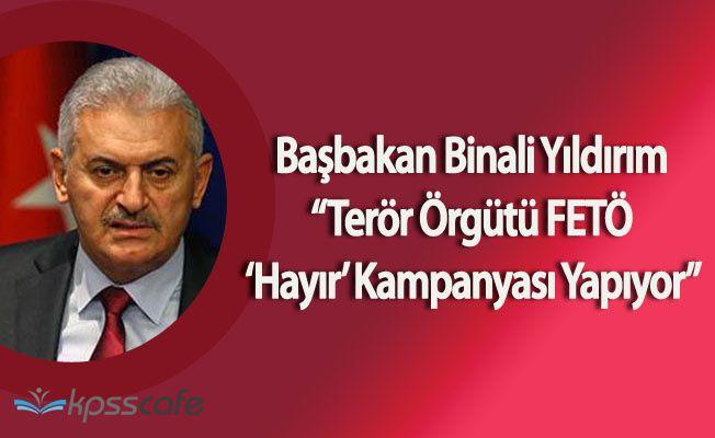 """Başbakan Binali Yıldırım:"""" FETÖ Hayır Kampanyası Yapıyor"""""""