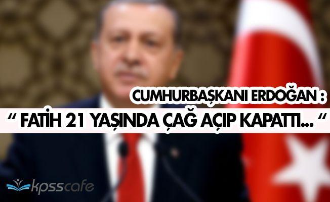 """Cumhurbaşkanı Erdoğan: """" Fatih 21 yaşında çağ açıp, çağ kapattı. """""""