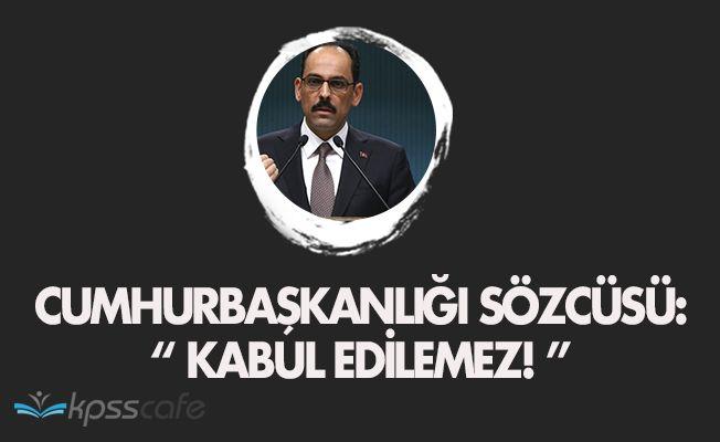 """Cumhurbaşkanlığı Sözcüsü Kalın: """" Kabul edilemez. """""""