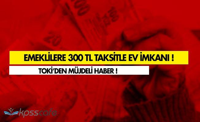 FLAŞ! TOKİ' den Emeklilere Aylık 300 TL Taksitle Ev!