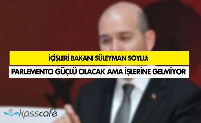 """Süleyman Soylu: """" Parlemento çok kuvvetli olacak ama işlerine gelmiyor """""""