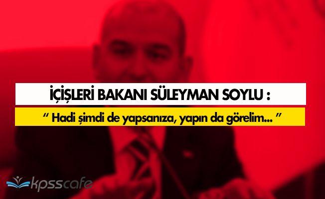 """Süleyman Soylu Sert Konuştu: """" Hadi şimdi de yapsanıza, yapın da görelim. """""""