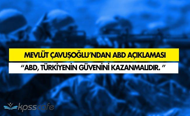 """Dışişleri Bakanı Çavuşoğlu: """" ABD' nin Türkiye'nin güvenini kazanması lazım. """""""