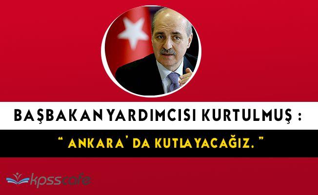 """Başbakan Yardımcısı Kurtulmuş: """" Ankara' da kutlayacağız. """""""