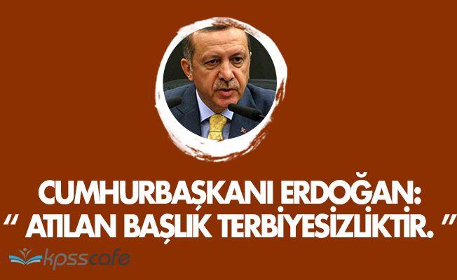 """Cumhurbaşkanı Erdoğan: """" Atılan başlık terbiyesizliktir. """""""
