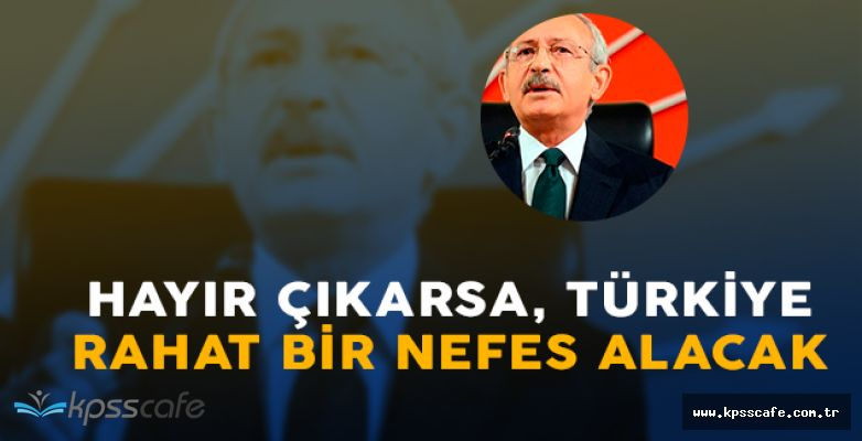 """CHP Lideri Kılıçdaroğlu: """" Hayır çıkarsa Türkiye nefes alacak """""""