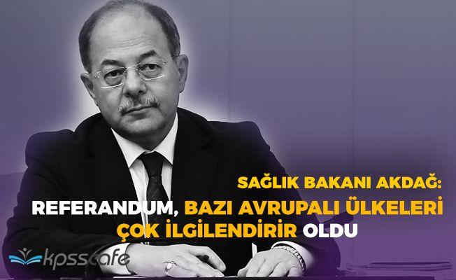 """Sağlık Bakanı Akdağ: """"Referandum Avrupalı bazı ülkeleri çok ilgilendirir hale geldi"""""""