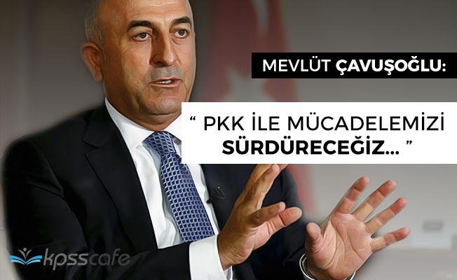 """Dışişleri Bakanı Çavuşoğlu: """"PKK ile mücadelemizi sürdüreceğiz"""""""