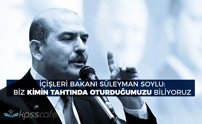 """İçişleri Bakanı Soylu: """"Biz kimin tahtında oturduğumuzu biliyoruz..."""""""