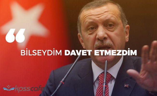 """Cumhurbaşkanı Erdoğan: """"Bilseydim davet etmezdim"""""""