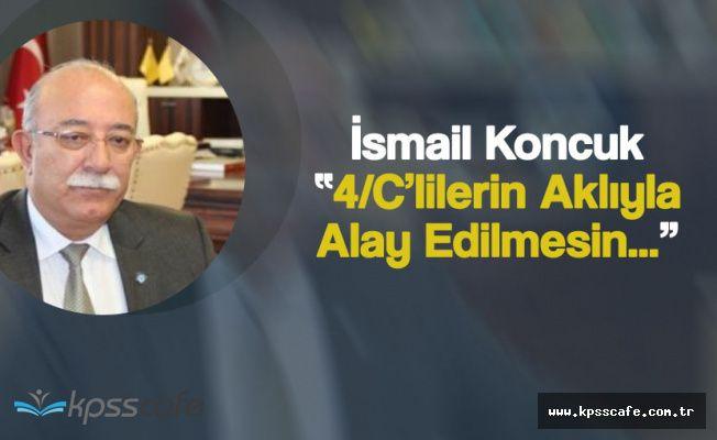 """Türkiye Kamu-Sen Genel Başkanı Koncuk: """"4-C'lilerin Aklıyla Alay Edilmesin"""""""