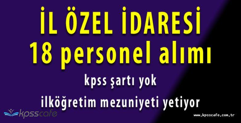 4 Ayrı İlan Yayımlandı! İl Özel İdare Müdürlüğü'ne KPSS Şartsız 18 Personel Alınacak (İlköğretim Mezuniyeti)
