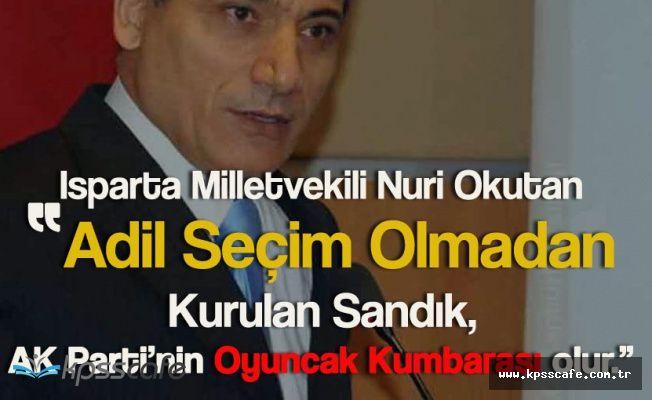 """Nuri Okutan: """"Adil Seçim Olmadan Kurulan Sandık AK Parti'nin Oyuncak Kumbarası Olur"""""""