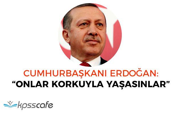 """Cumhurbaşkanı Erdoğan: """"Onlar korkuyla yaşasın"""""""